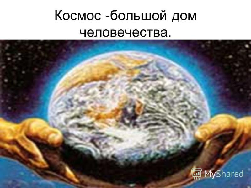 Космос -большой дом человечества.