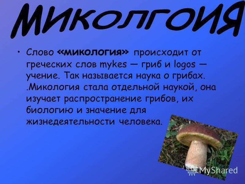 Слово «микология» происходит от греческих слов mykes гриб и logos учение. Так называется наука о грибах..Микология стала отдельной наукой, она изучает распространение грибов, их биологию и значение для жизнедеятельности человека.
