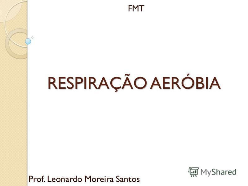 RESPIRAÇÃO AERÓBIA Prof. Leonardo Moreira Santos FMT