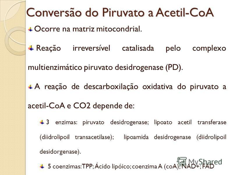 Conversão do Piruvato a Acetil-CoA Ocorre na matriz mitocondrial. Reação irreversível catalisada pelo complexo multienzimático piruvato desidrogenase (PD). A reação de descarboxilação oxidativa do piruvato a acetil-CoA e CO2 depende de: 3 enzimas: pi
