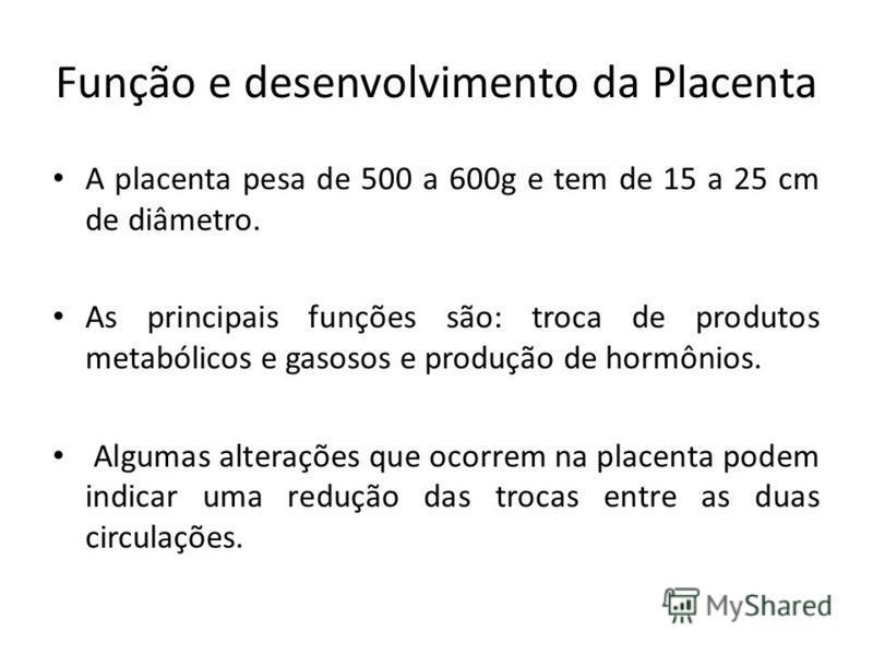 Função e desenvolvimento da Placenta A placenta pesa de 500 a 600g e tem de 15 a 25 cm de diâmetro. As principais funções são: troca de produtos metabólicos e gasosos e produção de hormônios. Algumas alterações que ocorrem na placenta podem indicar u