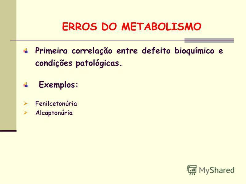 ERROS DO METABOLISMO Exemplos: Fenilcetonúria Alcaptonúria Primeira correlação entre defeito bioquímico e condições patológicas.