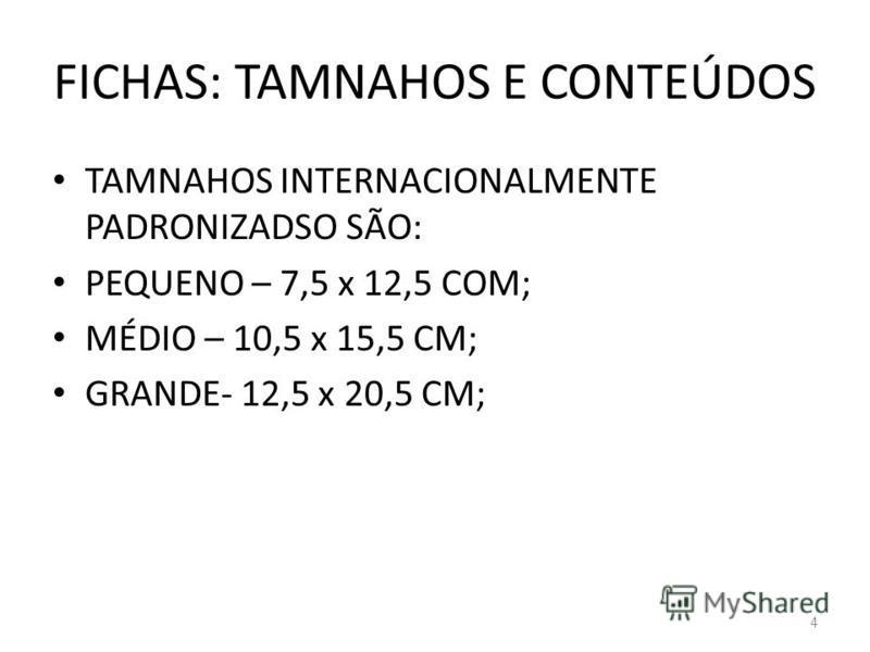 FICHAS: TAMNAHOS E CONTEÚDOS TAMNAHOS INTERNACIONALMENTE PADRONIZADSO SÃO: PEQUENO – 7,5 x 12,5 COM; MÉDIO – 10,5 x 15,5 CM; GRANDE- 12,5 x 20,5 CM; 4