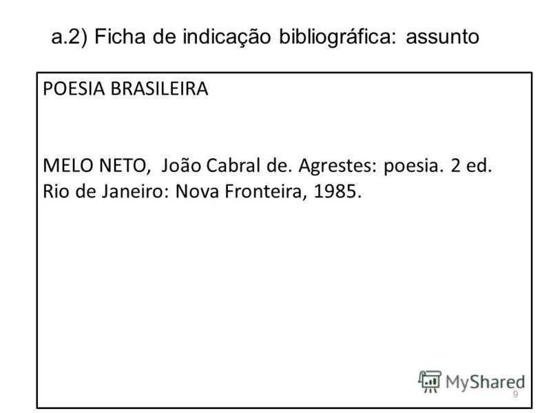 a.2) Ficha de indicação bibliográfica: assunto POESIA BRASILEIRA MELO NETO, João Cabral de. Agrestes: poesia. 2 ed. Rio de Janeiro: Nova Fronteira, 1985. 9