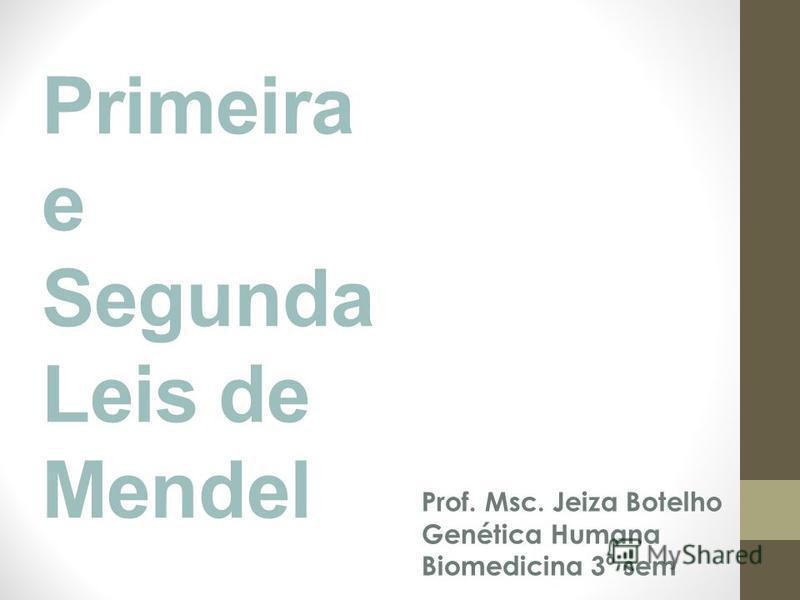 Primeira e Segunda Leis de Mendel Prof. Msc. Jeiza Botelho Genética Humana Biomedicina 3º sem