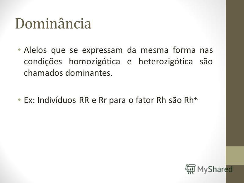 Dominância Alelos que se expressam da mesma forma nas condições homozigótica e heterozigótica são chamados dominantes. Ex: Indivíduos RR e Rr para o fator Rh são Rh +.