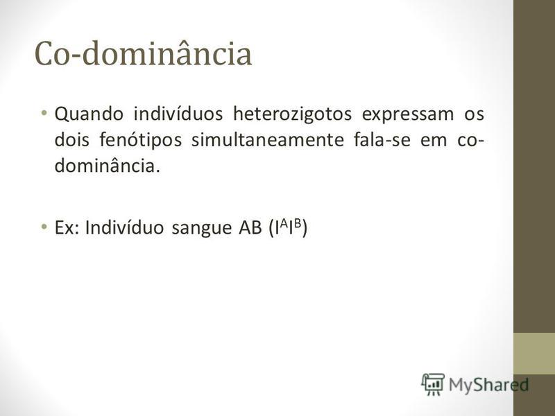 Co-dominância Quando indivíduos heterozigotos expressam os dois fenótipos simultaneamente fala-se em co- dominância. Ex: Indivíduo sangue AB (I A I B )