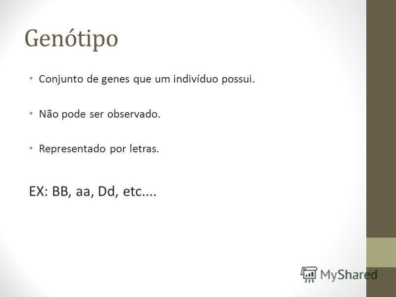 Genótipo Conjunto de genes que um indivíduo possui. Não pode ser observado. Representado por letras. EX: BB, aa, Dd, etc....