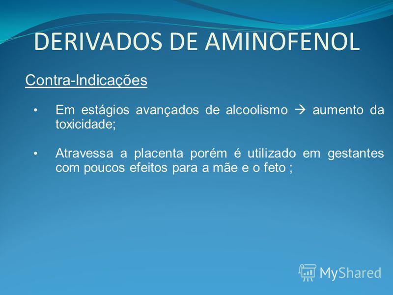 DERIVADOS DE AMINOFENOL Contra-Indicações Em estágios avançados de alcoolismo aumento da toxicidade; Atravessa a placenta porém é utilizado em gestantes com poucos efeitos para a mãe e o feto ;