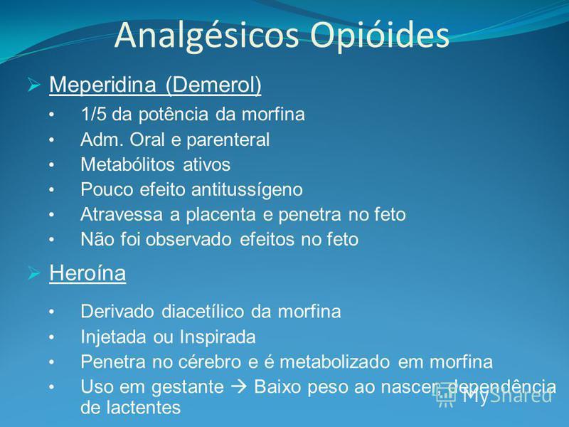 Analgésicos Opióides Meperidina (Demerol) 1/5 da potência da morfina Adm. Oral e parenteral Metabólitos ativos Pouco efeito antitussígeno Atravessa a placenta e penetra no feto Não foi observado efeitos no feto Heroína Derivado diacetílico da morfina
