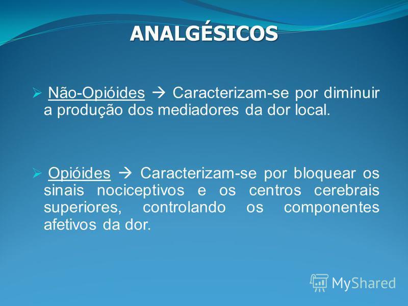 Não-Opióides Caracterizam-se por diminuir a produção dos mediadores da dor local. ANALGÉSICOS Opióides Caracterizam-se por bloquear os sinais nociceptivos e os centros cerebrais superiores, controlando os componentes afetivos da dor.