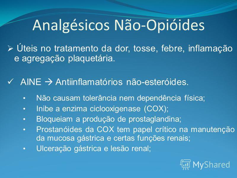Analgésicos Não-Opióides Úteis no tratamento da dor, tosse, febre, inflamação e agregação plaquetária. AINE Antiinflamatórios não-esteróides. Não causam tolerância nem dependência física; Inibe a enzima ciclooxigenase (COX); Bloqueiam a produção de p