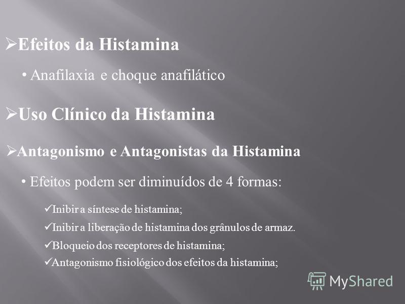 Efeitos da Histamina Anafilaxia e choque anafilático Uso Clínico da Histamina Antagonismo e Antagonistas da Histamina Efeitos podem ser diminuídos de 4 formas: Inibir a síntese de histamina; Inibir a liberação de histamina dos grânulos de armaz. Bloq
