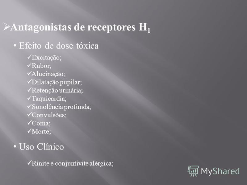 Antagonistas de receptores H 1 Efeito de dose tóxica Excitação; Rubor; Alucinação; Dilatação pupilar; Retenção urinária; Taquicardia; Sonolência profunda; Convulsões; Coma; Morte; Uso Clínico Rinite e conjuntivite alérgica;