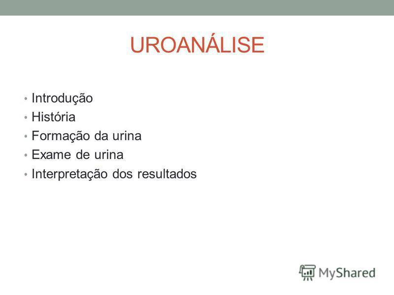 UROANÁLISE Introdução História Formação da urina Exame de urina Interpretação dos resultados