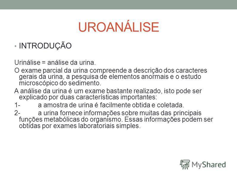 UROANÁLISE INTRODUÇÃO Urinálise = análise da urina. O exame parcial da urina compreende a descrição dos caracteres gerais da urina, a pesquisa de elementos anormais e o estudo microscópico do sedimento. A análise da urina é um exame bastante realizad