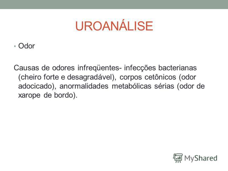 UROANÁLISE Odor Causas de odores infreqüentes- infecções bacterianas (cheiro forte e desagradável), corpos cetônicos (odor adocicado), anormalidades metabólicas sérias (odor de xarope de bordo).