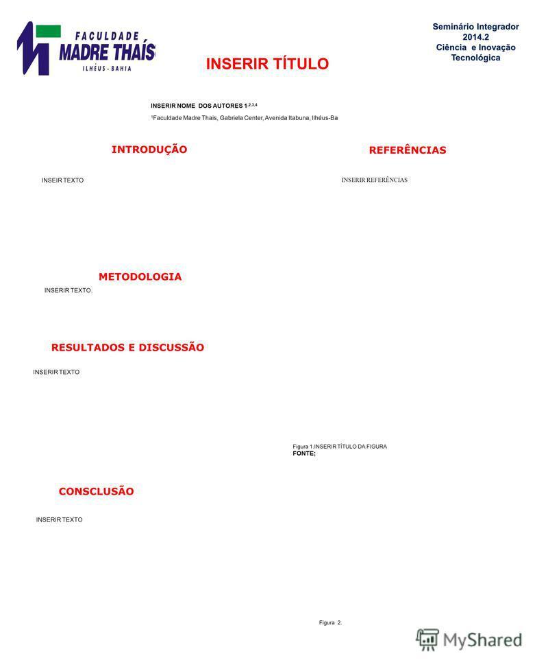 INSERIR TÍTULO INSERIR NOME DOS AUTORES 1,2,3,4 1 Faculdade Madre Thais, Gabriela Center, Avenida Itabuna, Ilhéus-Ba INTRODUÇÃO CONSCLUSÃO INSERIR TEXTO METODOLOGIA INSERIR TEXTO. RESULTADOS E DISCUSSÃO INSERIR TEXTO REFERÊNCIAS INSERIR REFERÊNCIAS F