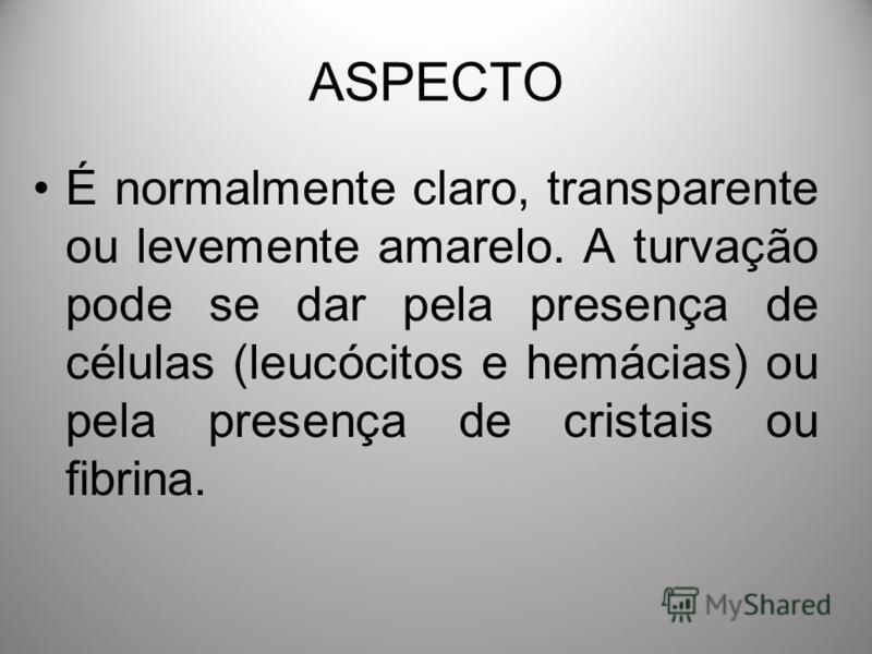 ASPECTO É normalmente claro, transparente ou levemente amarelo. A turvação pode se dar pela presença de células (leucócitos e hemácias) ou pela presença de cristais ou fibrina.