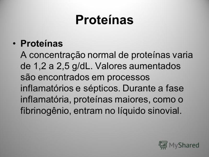 Proteínas Proteínas A concentração normal de proteínas varia de 1,2 a 2,5 g/dL. Valores aumentados são encontrados em processos inflamatórios e sépticos. Durante a fase inflamatória, proteínas maiores, como o fibrinogênio, entram no líquido sinovial.