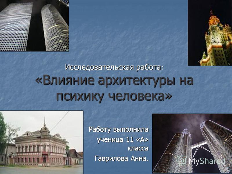 Исследовательская работа : «Влияние архитектуры на психику человека» Работу выполнила ученица 11 «А» класса Гаврилова Анна.