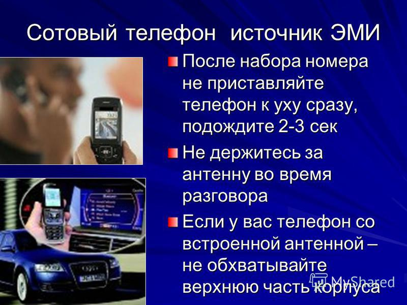 Сотовый телефон источник ЭМИ После набора номера не приставляйте телефон к уху сразу, подождите 2-3 сек Не держитесь за антенну во время разговора Если у вас телефон со встроенной антенной – не обхватывайте верхнюю часть корпуса