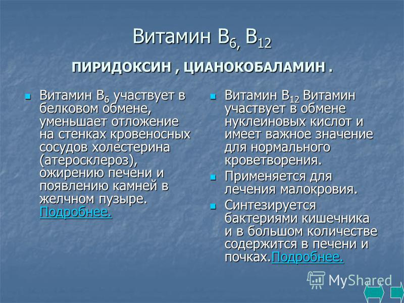 Витамин В 6, В 12 ПИРИДОКСИН, ЦИАНОКОБАЛАМИН. Витамин В 6 участвует в белковом обмене, уменьшает отложение на стенках кровеносных сосудов холестерина (атеросклероз), ожирению печени и появлению камней в желчном пузыре. Подробнее. Витамин В 6 участвуе