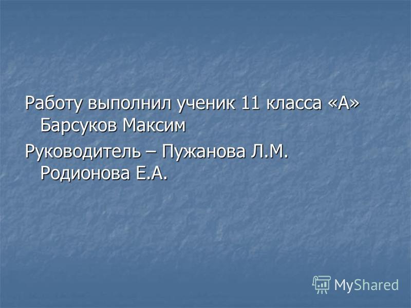Работу выполнил ученик 11 класса «А» Барсуков Максим Руководитель – Пужанова Л.М. Родионова Е.А.