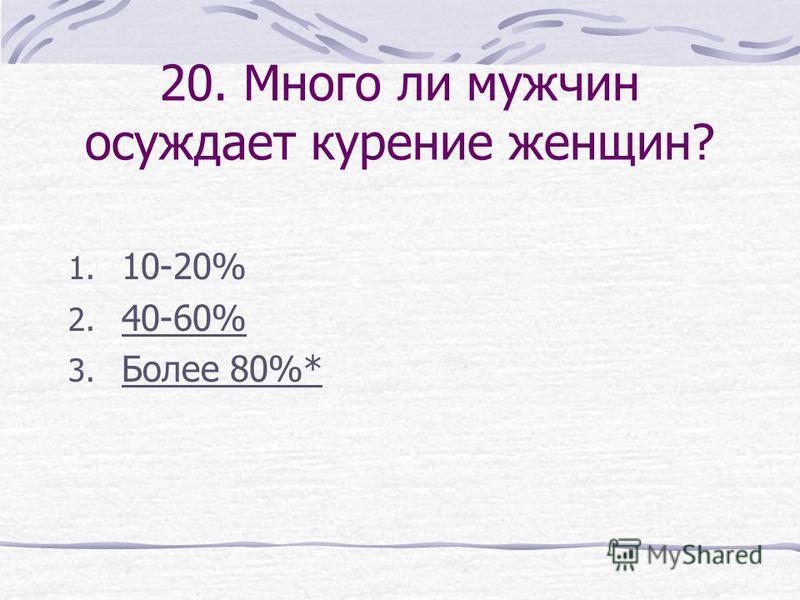 20. Много ли мужчин осуждает курение женщин? 1. 10-20% 2. 40-60% 3. Более 80%*