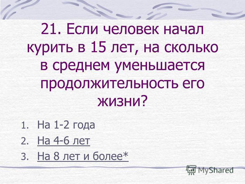 21. Если человек начал курить в 15 лет, на сколько в среднем уменьшается продолжительность его жизни? 1. На 1-2 года 2. На 4-6 лет 3. На 8 лет и более*