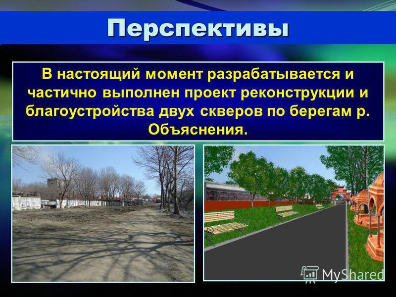 Перспективы В настоящий момент разрабатывается и частично выполнен проект реконструкции и благоустройства двух скверов по берегам р. Объяснения.