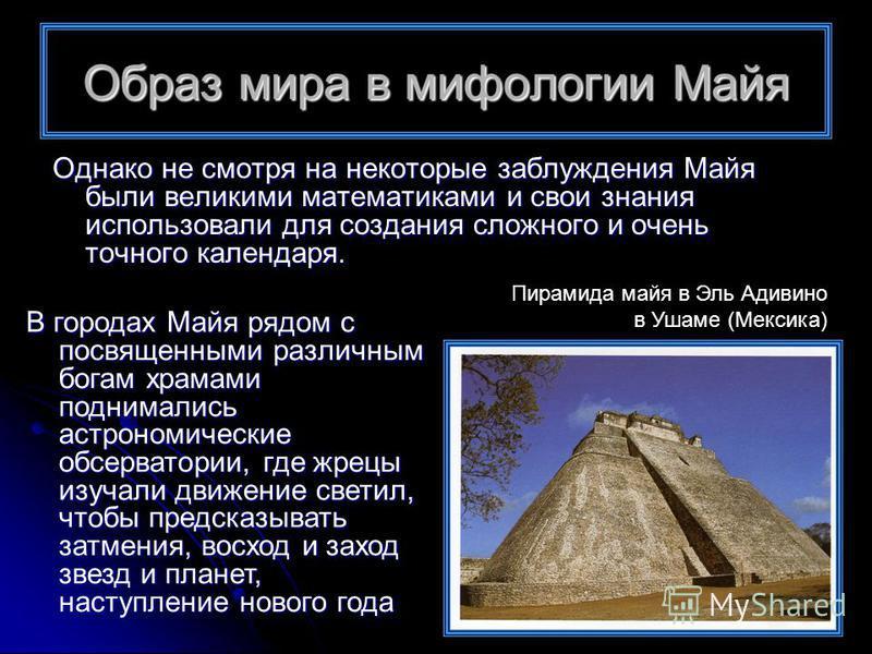 Однако не смотря на некоторые заблуждения Майя были великими математиками и свои знания использовали для создания сложного и очень точного календаря. В городах Майя рядом с посвященными различным богам храмами поднимались астрономические обсерватории
