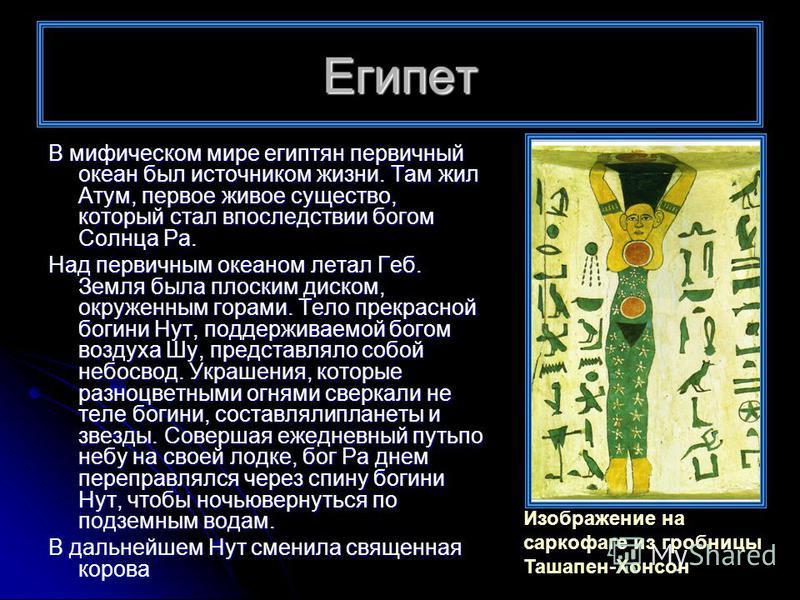 Египет В мифическом мире египтян первичный океан был источником жизни. Там жил Атум, первое живое существо, который стал впоследствии богом Солнца Ра. Над первичным океаном летал Геб. Земля была плоским диском, окруженным горами. Тело прекрасной боги