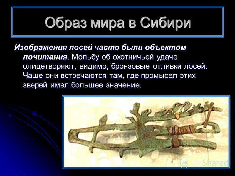 Образ мира в Сибири Изображения лосей часто были объектом почитания. Мольбу об охотничьей удаче олицетворяют, видимо, бронзовые отливки лосей. Чаще они встречаются там, где промысел этих зверей имел большее значение.