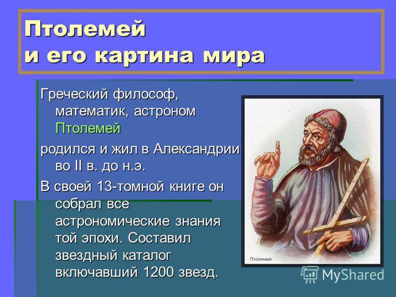 Птолемей и его картина мира Греческий философ, математик, астроном Птолемей родился и жил в Александрии во II в. до н.э. В своей 13-томной книге он собрал все астрономические знания той эпохи. Составил звездный каталог включавший 1200 звезд.