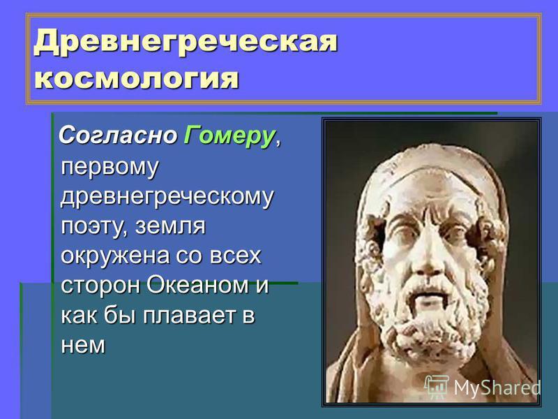 Древнегреческая космология Согласно Гомеру, первому древнегреческому поэту, земля окружена со всех сторон Океаном и как бы плавает в нем