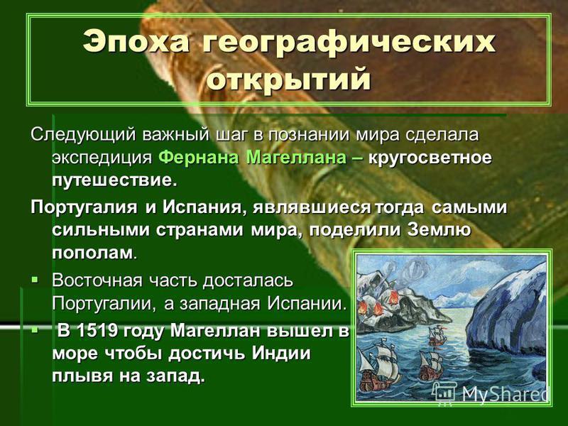 Эпоха географических открытий Следующий важный шаг в познании мира сделала экспедиция Фернана Магеллана – кругосветное путешествие. Португалия и Испания, являвшиеся тогда самыми сильными странами мира, поделили Землю пополам. Восточная часть досталас
