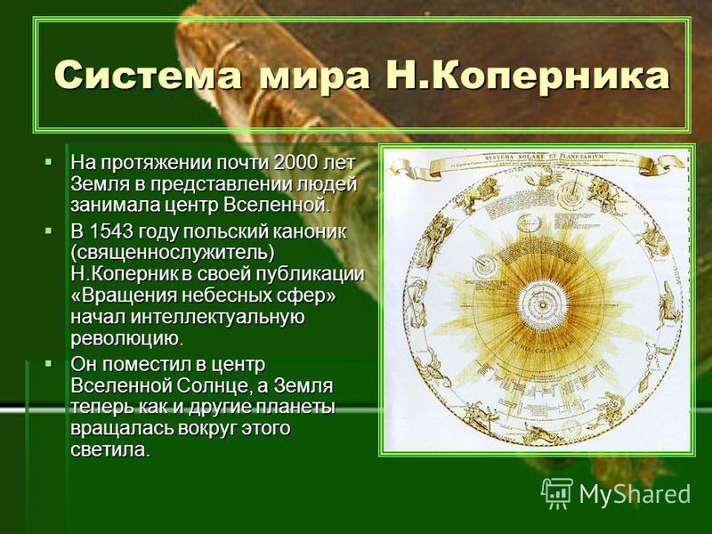 Система мира Н.Коперника На протяжении почти 2000 лет Земля в представлении людей занимала центр Вселенной. В 1543 году польский каноник (священнослужитель) Н.Коперник в своей публикации «Вращения небесных сфер» начал интеллектуальную революцию. Он п