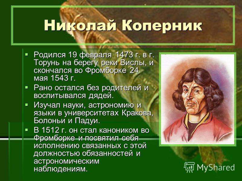 Николай Коперник Родился 19 февраля 1473 г. в г. Торунь на берегу реки Вислы, и скончался во Фромборке 24 мая 1543 г. Рано остался без родителей и воспитывался дядей. Изучал науки, астрономию и языки в университетах Кракова, Болоньи и Падуи. В 1512 г