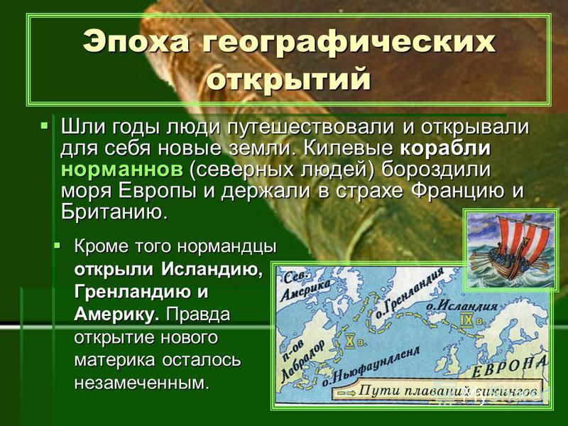 Эпоха географических открытий Кроме того нормандцы открыли Исландию, Гренландию и Америку. Правда открытие нового материка осталось незамеченным. Шли годы люди путешествовали и открывали для себя новые земли. Килевые корабли норманнов (северных людей