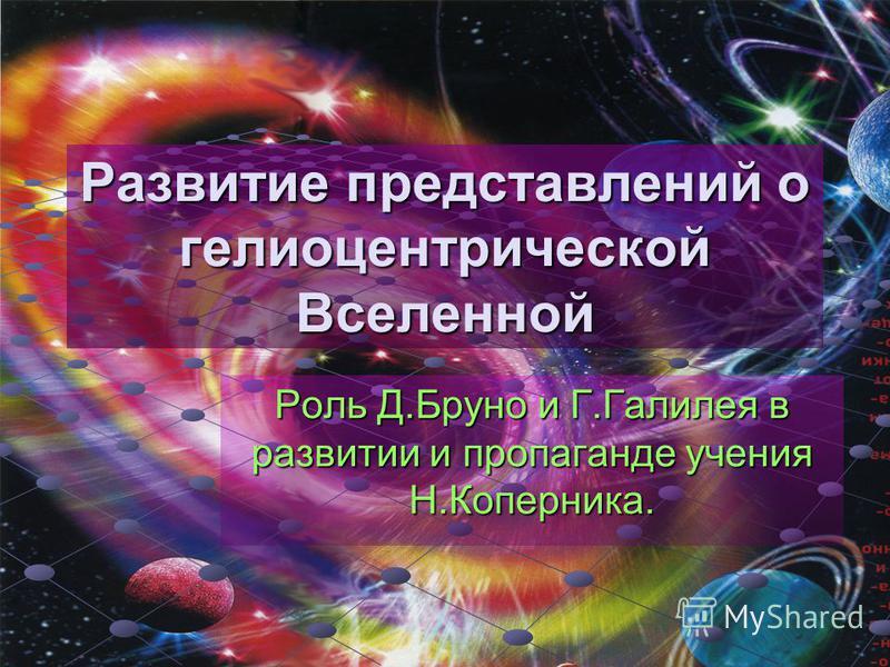 Развитие представлений о гелиоцентрической Вселенной Роль Д.Бруно и Г.Галилея в развитии и пропаганде учения Н.Коперника.