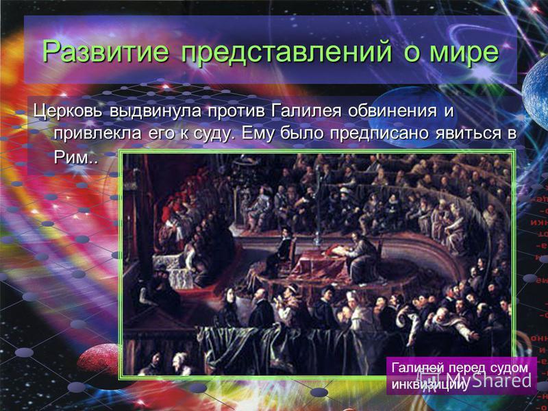Церковь выдвинула против Галилея обвинения и привлекла его к суду. Ему было предписано явиться в Рим.. Галилей перед судом инквизиции