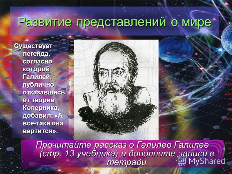 Существует легенда, согласно которой Галилей, публично отказавшись от теории Коперника, добавил: «А все-таки она вертится». Прочитайте рассказ о Галилео Галилее (стр. 13 учебника) и дополните записи в тетради