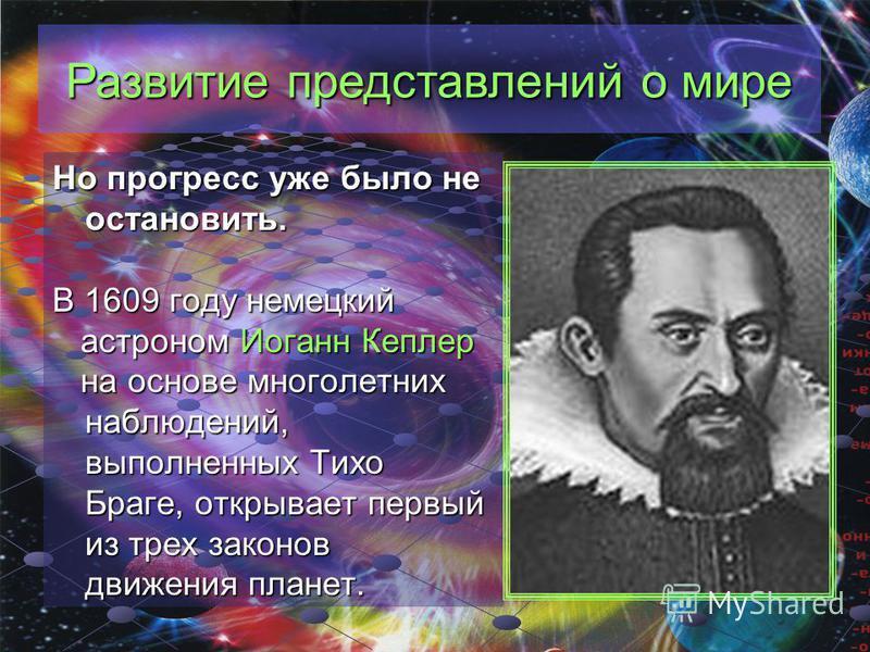 Но прогресс уже было не остановить. В 1609 году немецкий астроном Иоганн Кеплер н на основе многолетних наблюдений, выполненных Тихо Браге, открывает первый из трех законов движения планет.