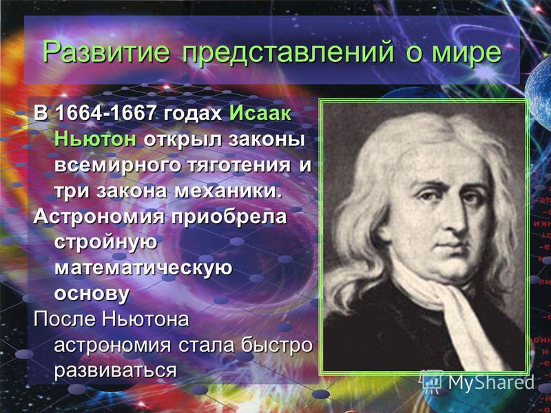 Развитие представлений о мире В 1664-1667 годах Исаак Ньютон открыл законы всемирного тяготения и три закона механики. Астрономия приобрела стройную математическую основу После Ньютона астрономия стала быстро развиваться
