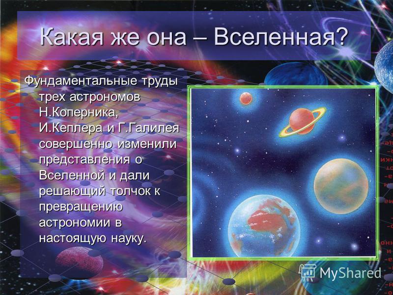 Какая же она – Вселенная? Фундаментальные труды трех астрономов Н.Коперника, И.Кеплера и Г.Галилея совершенно изменили представления о Вселенной и дали решающий толчок к превращению астрономии в настоящую науку.