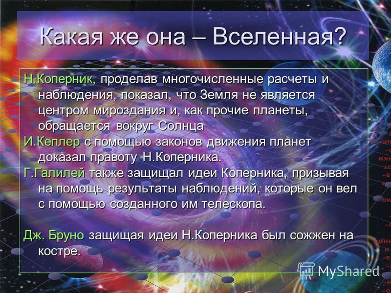 Н.Коперник, проделав многочисленные расчеты и наблюдения, показал, что Земля не является центром мироздания и, как прочие планеты, обращается вокруг Солнца И.Кеплер с помощью законов движения планет доказал правоту Н.Коперника. Г.Галилей также защища