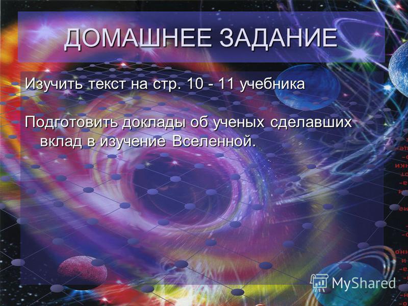 ДОМАШНЕЕ ЗАДАНИЕ Изучить текст на стр. 10 - 11 учебника Подготовить доклады об ученых сделавших вклад в изучение Вселенной.