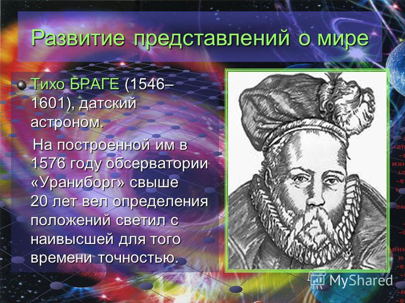 Развитие представлений о мире Тихо БРАГЕ (1546– 1601), датский астроном. На построенной им в 1576 году обсерватории «Ураниборг» свыше 20 лет вел определения положений светил с наивысшей для того времени точностью.