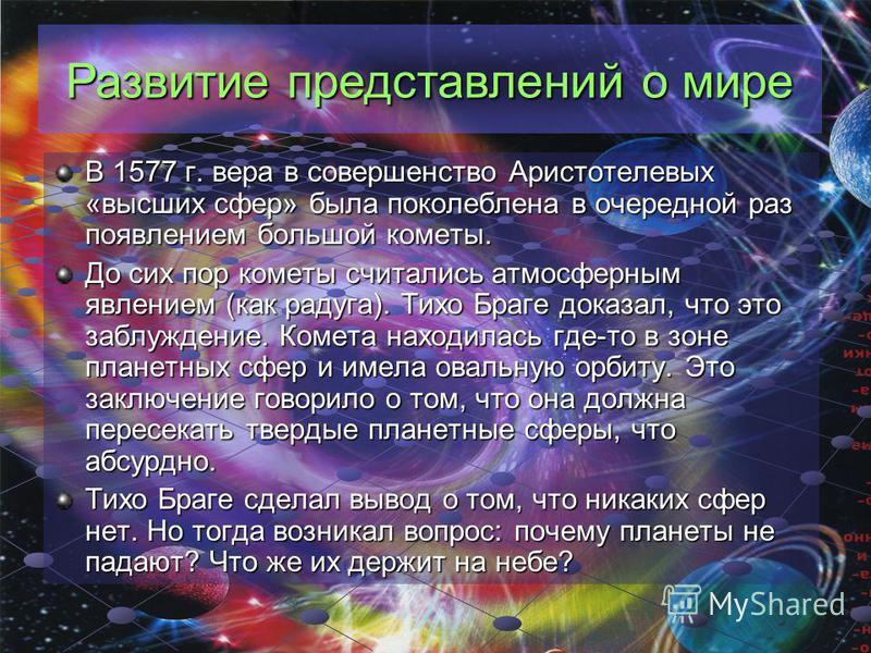 В 1577 г. вера в совершенство Аристотелевых «высших сфер» была поколеблена в очередной раз появлением большой кометы. До сих пор кометы считались атмосферным явлением (как радуга). Тихо Браге доказал, что это заблуждение. Комета находилась где-то в з